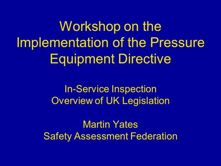 Workshop on the Implementation of the Pressure Equipment Directive In-Service Inspection Overview of UK Legislation Martin Yates Safety Assessment Federation.