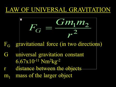 LAW OF UNIVERSAL GRAVITATION F G gravitational force (in two directions) G universal gravitation constant 6.67x10 -11 Nm 2 kg -2 r distance between the.