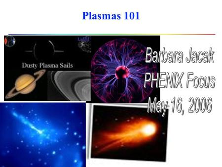 Plasmas 101. outline l What is a plasma? some characteristic features of plasmas l Why should we care? l Several interesting kinds of plasmas experiments.