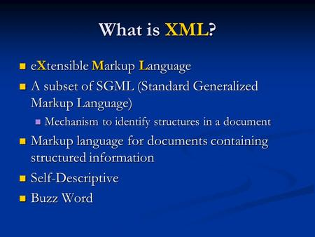 What is XML? eXtensible Markup Language eXtensible Markup Language A subset of SGML (Standard Generalized Markup Language) A subset of SGML (Standard Generalized.