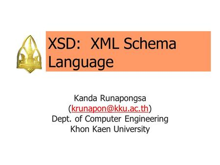 XSD: XML Schema Language Kanda Runapongsa Dept. of Computer Engineering Khon Kaen University.