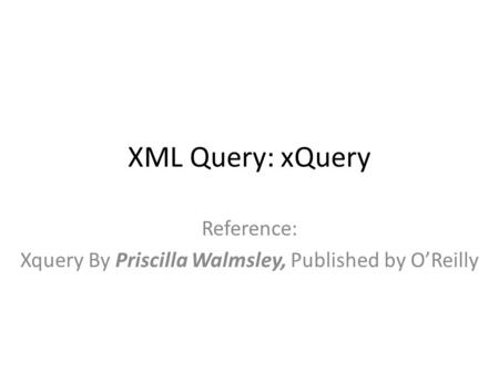 XML Query: xQuery Reference: Xquery By Priscilla Walmsley, Published by O'Reilly.