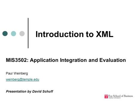 Introduction to XML MIS3502: Application Integration and Evaluation Paul Weinberg Presentation by David Schuff.