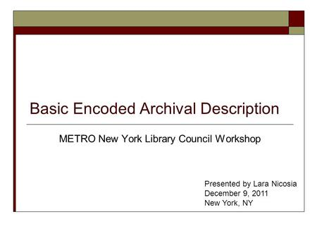 Basic Encoded Archival Description METRO New York Library Council Workshop Presented by Lara Nicosia December 9, 2011 New York, NY.