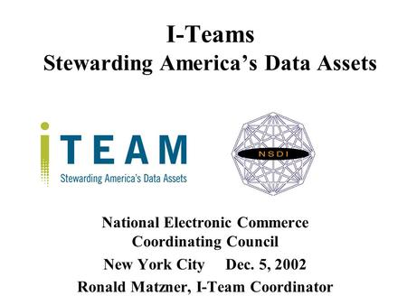 I-Teams Stewarding America's Data Assets National Electronic Commerce Coordinating Council New York CityDec. 5, 2002 Ronald Matzner, I-Team Coordinator.