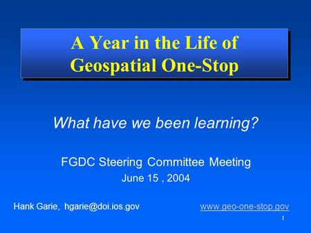 1 What have we been learning? Hank Garie,  A Year in the Life of Geospatial One-Stop FGDC Steering.