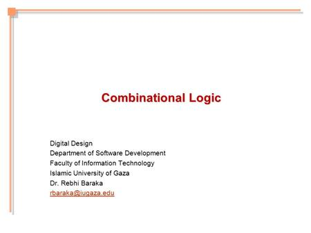 Combinational Logic Digital Design Department of Software Development Faculty of Information Technology Islamic University of Gaza Dr. Rebhi Baraka