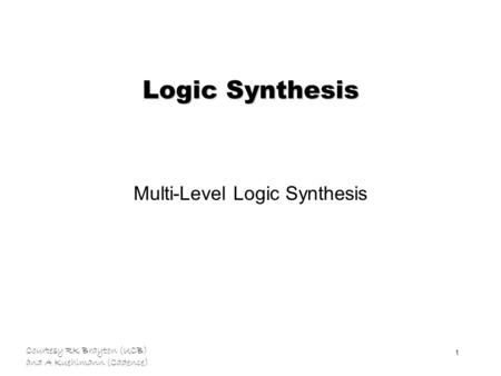 Courtesy RK Brayton (UCB) and A Kuehlmann (Cadence) 1 Logic Synthesis Multi-Level Logic Synthesis.