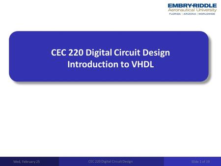 CEC 220 Digital Circuit Design Introduction to VHDL Wed, February 25 CEC 220 Digital Circuit Design Slide 1 of 19.