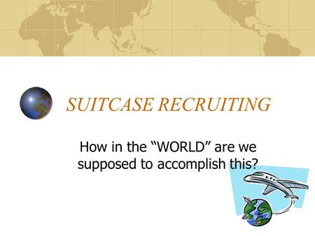 "SUITCASE RECRUITING How in the ""WORLD"" are we supposed to accomplish this?"