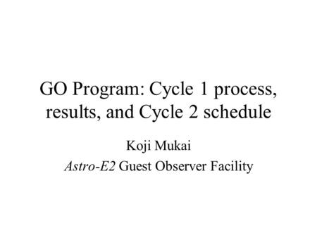 GO Program: Cycle 1 process, results, and Cycle 2 schedule Koji Mukai Astro-E2 Guest Observer Facility.