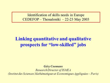 "Identification of skills needs in Europe CEDEFOP – Thessaloniki – 22-23 May 2003 Linking quantitative and qualitative prospects for ""low-skilled"" jobs."
