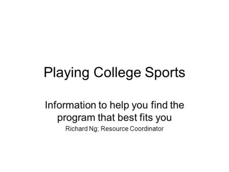 Playing College Sports Information to help you find the program that best fits you Richard Ng; Resource Coordinator.