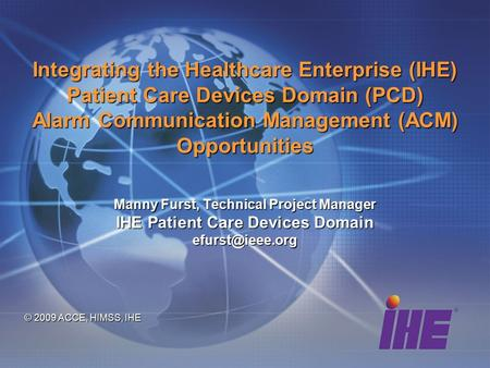 Integrating the Healthcare Enterprise (IHE) Patient Care Devices Domain (PCD) Alarm Communication Management (ACM) Opportunities Manny Furst, Technical.