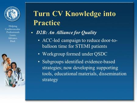 Turn CV Knowledge into Practice  D2B: An Alliance for Quality ACC-led campaign to reduce door-to- balloon time for STEMI patients Workgroup formed under.