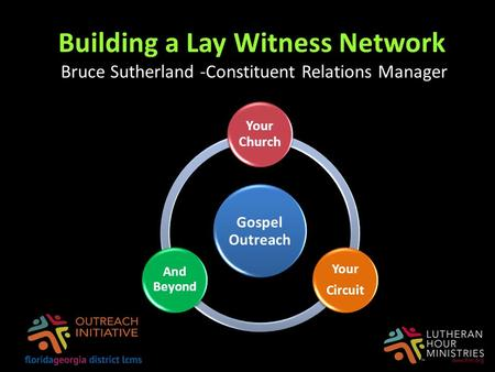 Building a Lay Witness Network Bruce Sutherland -Constituent Relations Manager Gospel Outreach Your Church Your Circuit And Beyond.