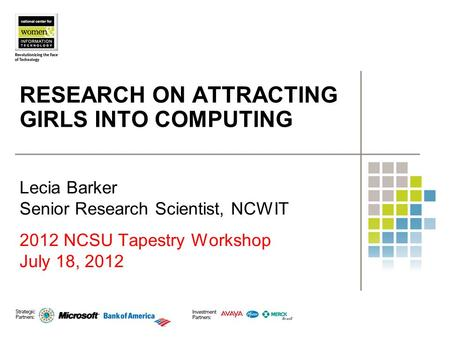 RESEARCH ON ATTRACTING GIRLS INTO COMPUTING Lecia Barker Senior Research Scientist, NCWIT 2012 NCSU Tapestry Workshop July 18, 2012.