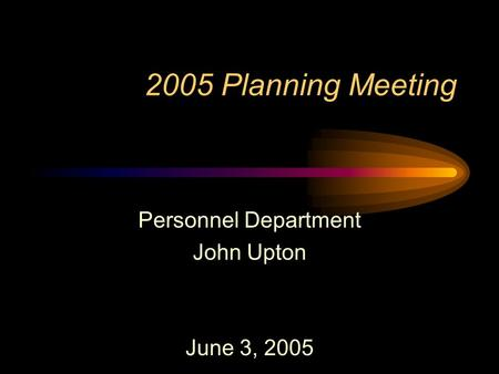2005 Planning Meeting Personnel Department John Upton June 3, 2005.