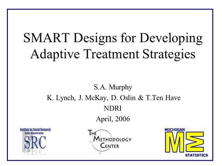 1 SMART Designs for Developing Adaptive Treatment Strategies S.A. Murphy K. Lynch, J. McKay, D. Oslin & T.Ten Have NDRI April, 2006.