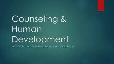 Counseling & Human Development HOW TO FILL OUT THE RELEASE OF INFORMATION FORM.