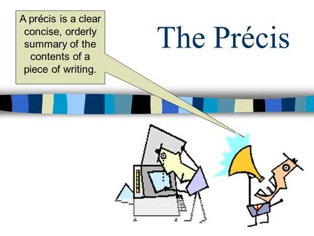 The Précis A précis is a clear concise, orderly summary of the contents of a piece of writing.