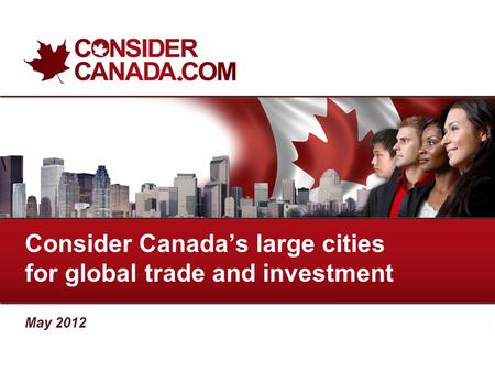 Consider Canada's large cities for global trade and investment May 2012.