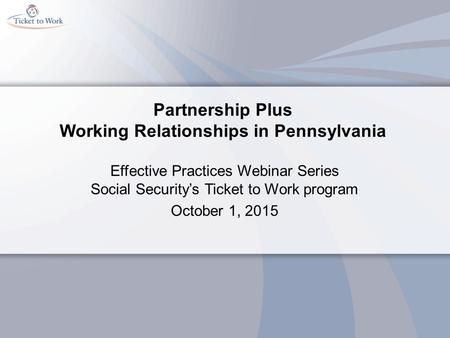 Partnership Plus Working Relationships in Pennsylvania Effective Practices Webinar Series Social Security's Ticket to Work program October 1, 2015.