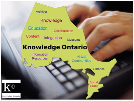 Knowledge Ontario Integration Collaboration Content Knowledge Virtual Communities Information Resources Libraries Archives Museums Education Social Space.