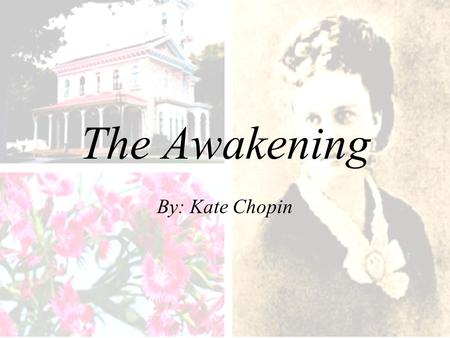 The Awakening By: Kate Chopin. Author's Date and Cultural Perspective Born: February 8, 1850, in St. Louis, Missouri Historical Background: –written during.