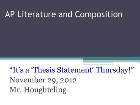 "AP Literature and Composition ""It's a 'Thesis Statement' Thursday!"" November 29, 2012 Mr. Houghteling."