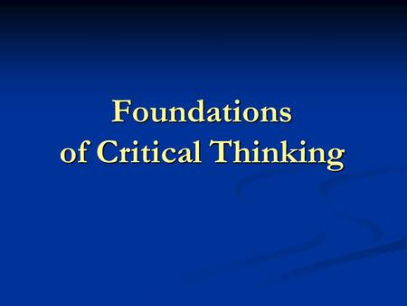 Foundations of Critical Thinking Critical Thinking What is It? Why is it Important? How Does it Improve Teaching and Learning?