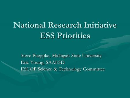 National Research Initiative ESS Priorities Steve Pueppke, Michigan State University Eric Young, SAAESD ESCOP Science & Technology Committee.