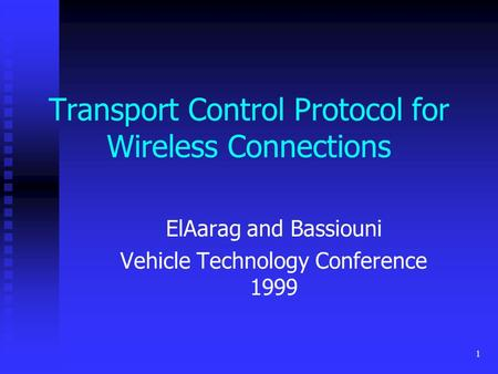 1 Transport Control Protocol for Wireless Connections ElAarag and Bassiouni Vehicle Technology Conference 1999.