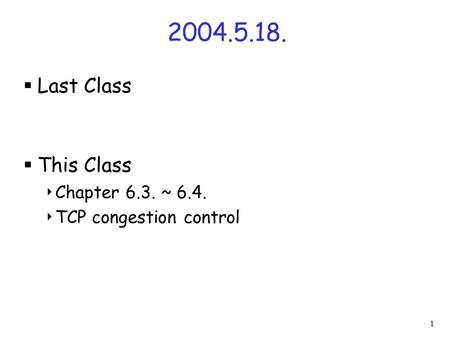 1 2004.5.18.  Last Class  This Class  Chapter 6.3. ~ 6.4.  TCP congestion control.
