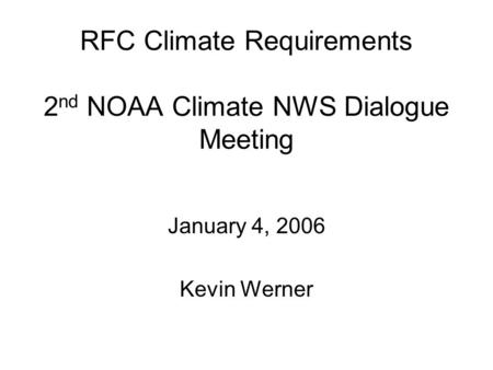 RFC Climate Requirements 2 nd NOAA Climate NWS Dialogue Meeting January 4, 2006 Kevin Werner.