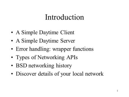 1 Introduction A Simple Daytime Client A Simple Daytime Server Error handling: wrapper functions Types of Networking APIs BSD networking history Discover.