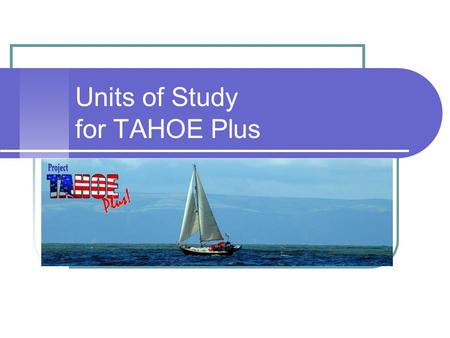 Units of Study for TAHOE Plus. Our Task Our task is to provide an education for the kinds of kids we have, not the kinds of kids we used to have, or want.