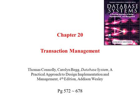 Chapter 20 Transaction Management Thomas Connolly, Carolyn Begg, Database System, A Practical Approach to Design Implementation and Management, 4 th Edition,