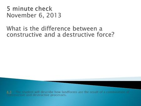 5 minute check November 6, 2013 What is the difference between a constructive and a destructive force ? 4.34.3 - The student will describe how landforms.
