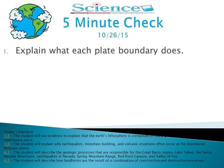 1. Explain what each plate boundary does. Today's Standard: 3.53.5 - The student will use evidence to explain that the earth's lithosphere is composed.