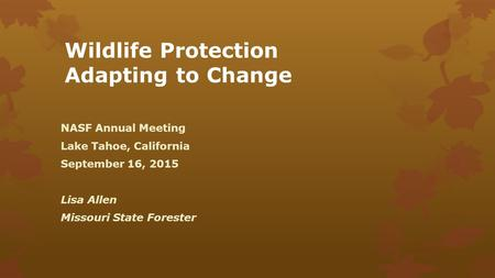 Wildlife Protection Adapting to Change NASF Annual Meeting Lake Tahoe, California September 16, 2015 Lisa Allen Missouri State Forester.