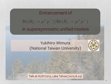 1 Enhancement of.............................. in supersymmetric unified models Yukihiro Mimura (National Taiwan University) Talk at SUSY2015, Lake Tahoe.