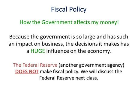 Fiscal Policy How the Government affects my money! Because the government is so large and has such an impact on business, the decisions it makes has a.