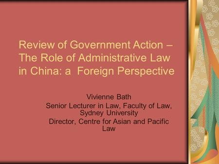Review of Government Action – The Role of Administrative Law in China: a Foreign Perspective Vivienne Bath Senior Lecturer in Law, Faculty of Law, Sydney.