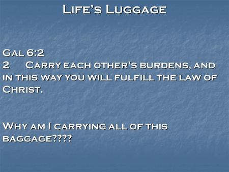 Life's Luggage Gal 6:2 2Carry each other's burdens, and in this way you will fulfill the law of Christ. Why am I carrying all of this baggage????