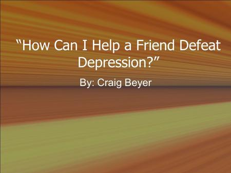 """How Can I Help a Friend Defeat Depression?"" By: Craig Beyer."