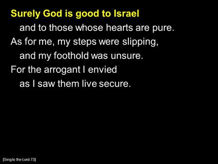 Surely God is good to Israel and to those whose hearts are pure. As for me, my steps were slipping, and my foothold was unsure. For the arrogant I envied.