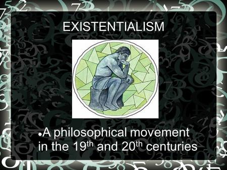 EXISTENTIALISM A philosophical movement in the 19 th and 20 th centuries.