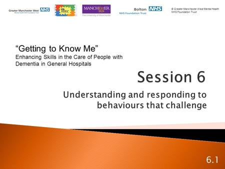 "Understanding and responding to behaviours that challenge 6.1 ""Getting to Know Me"" Enhancing Skills in the Care of People with Dementia in General Hospitals."
