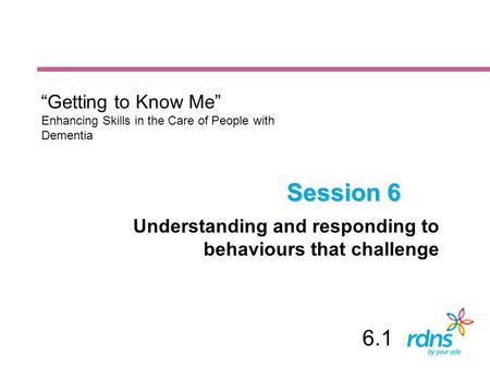 "Session 6 Understanding and responding to behaviours that challenge ""Getting to Know Me"" Enhancing Skills in the Care of People with Dementia 6.1."